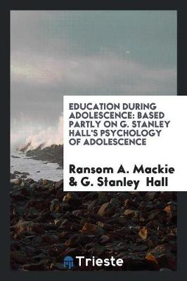 Education During Adolescence: Based Partly on G. Stanley Hall's Psychology of Adolescence (Paperback)