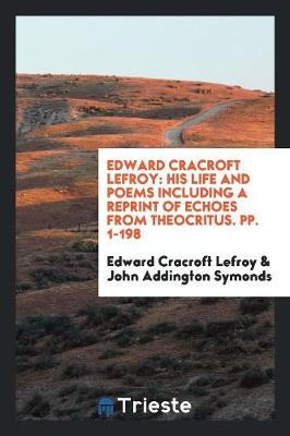 Edward Cracroft Lefroy: His Life and Poems Including a Reprint of Echoes from Theocritus. Pp. 1-198 (Paperback)