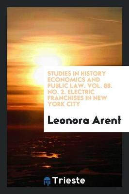 Studies in History Economics and Public Law. Vol. 88. No. 2. Electric Franchises in New York City (Paperback)