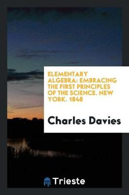Elementary Algebra: Embracing the First Principles of the Science. New York. 1848 (Paperback)