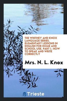 The Whitney and Knox Language Series. Elementary Lessons in English for Home and School Use. Part I.: How to Speak and Write Correctly (Paperback)