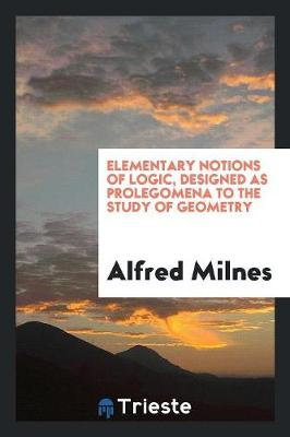 Elementary Notions of Logic, Designed as Prolegomena to the Study of Geometry (Paperback)