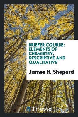 Briefer Course: Elements of Chemistry, Descriptive and Qualitative (Paperback)