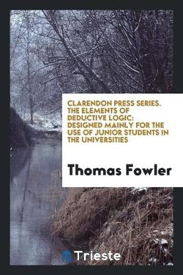 Clarendon Press Series. the Elements of Deductive Logic: Designed Mainly for the Use of Junior Students in the Universities (Paperback)