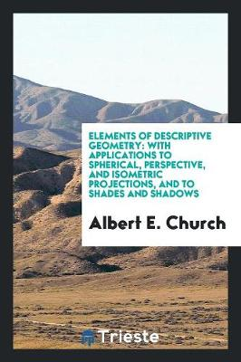 Elements of Descriptive Geometry. with Applications to Spherical, Perspective, and Isometric Projections, and to Shades and Shadows (Paperback)