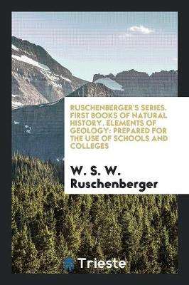 Ruschenberger's Series. First Books of Natural History. Elements of Geology: Prepared for the Use of Schools and Colleges (Paperback)