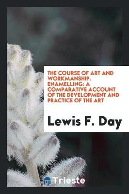 The Course of Art and Workmanship. Enamelling: A Comparative Account of the Development and Practice of the Art (Paperback)