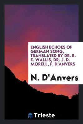 English Echoes of German Song, Translated by Dr. R. E. Wallis, Dr. J. D. Morell, F. d'Anvers (Paperback)