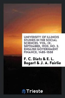 University of Illinois Studies in the Social Sciences. Vol. IX, September, 1920, No. 3. English Government Finance, 1485-1558 (Paperback)