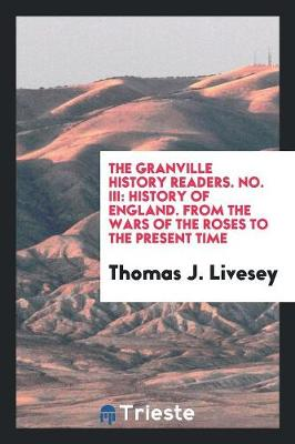 The Granville History Readers. No. III: History of England. from the Wars of the Roses to the Present Time (Paperback)