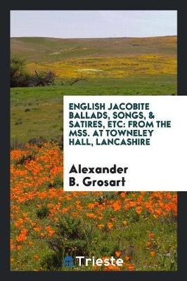 English Jacobite Ballads, Songs, & Satires, Etc: From the Mss. at Towneley Hall, Lancashire (Paperback)