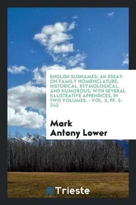 English Surnames: An Essay on Family Nomenclature, Historical, Etymological, and Humorous; With Several Illustrative Appendices, in Two Volumes. - Vol. II, Pp. 2-243 (Paperback)