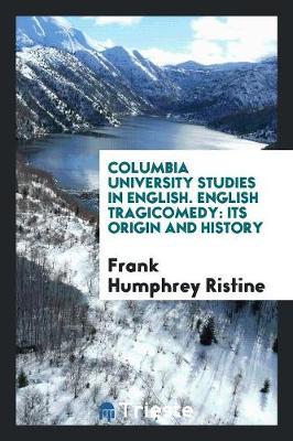 Columbia University Studies in English. English Tragicomedy: Its Origin and History (Paperback)