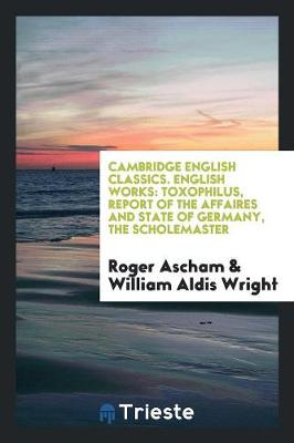 English Works: Toxophilus, Report of the Affaires and State of Germany, the Scholemaster. Edited by William Aldis Wright (Paperback)
