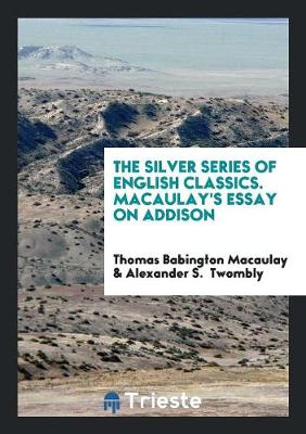 The Silver Series of English Classics. Macaulay's Essay on Addison (Paperback)