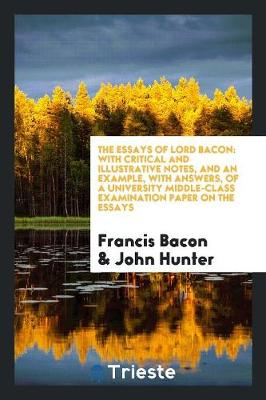 The Essays of Lord Bacon: With Critical and Illustrative Notes, and an Example, with Answers, of a University Middle-Class Examination Paper on the Essays (Paperback)