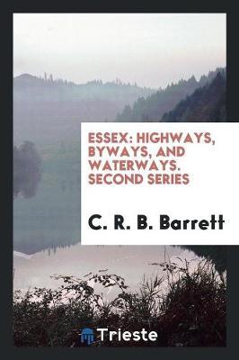 Essex: Highways, Byways, and Waterways. Second Series (Paperback)