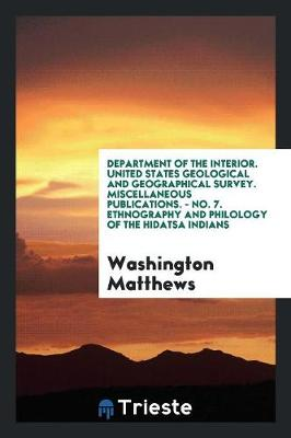 Department of the Interior. United States Geological and Geographical Survey. Miscellaneous Publications. - No. 7. Ethnography and Philology of the Hidatsa Indians (Paperback)
