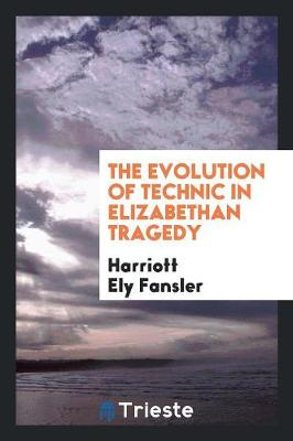 The Evolution of Technic in Elizabethan Tragedy (Paperback)