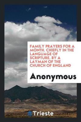 Family Prayers for a Month. Chiefly in the Language of Scripture. by a Layman of the Church of England (Paperback)