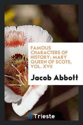 Famous Characters of History; Mary Queen of Scots, Vol. XVII (Paperback)
