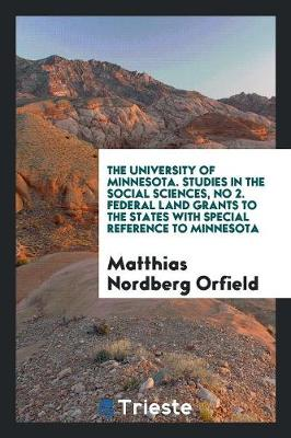 The University of Minnesota. Studies in the Social Sciences, No 2. Federal Land Grants to the States with Special Reference to Minnesota (Paperback)