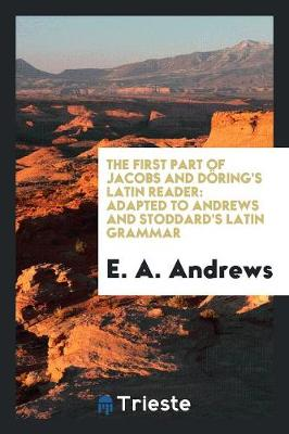 The First Part of Jacobs and D ring's Latin Reader: Adapted to Andrews and Stoddard's Latin Grammar (Paperback)