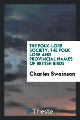 The Folk-Lore Society. the Folk Lore and Provincial Names of British Birds (Paperback)