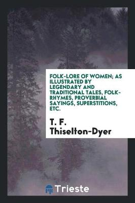 Folk-Lore of Women; As Illustrated by Legendary and Traditional Tales, Folk-Rhymes, Proverbial Sayings, Superstitions, Etc. (Paperback)