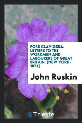 Fors Clavigera. Letters to the Workmen and Labourers of Great Britain. [new York-1871] (Paperback)
