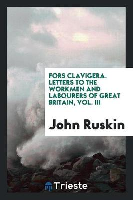Fors Clavigera. Letters to the Workmen and Labourers of Great Britain, Vol. III (Paperback)