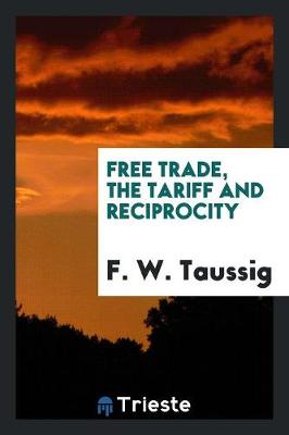 Free Trade, the Tariff and Reciprocity (Paperback)