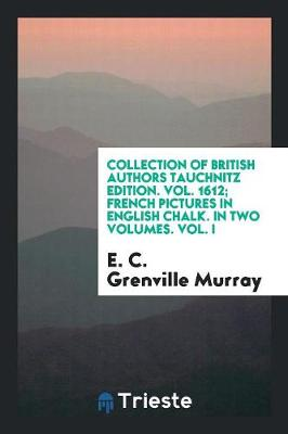 Collection of British Authors Tauchnitz Edition. Vol. 1612; French Pictures in English Chalk. in Two Volumes. Vol. I (Paperback)