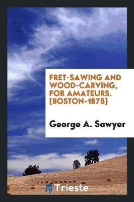 Fret-Sawing and Wood-Carving, for Amateurs. [boston-1875] (Paperback)