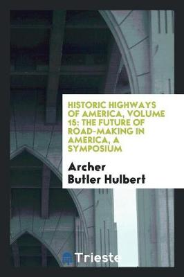 Historic Highways of America, Volume 15: The Future of Road-Making in America, a Symposium (Paperback)