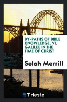By-Paths of Bible Knowledge. VI. Galilee in the Time of Christ (Paperback)