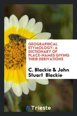 Geographical Etymology: A Dictionary of Place-Names Giving Their Derivations (Paperback)
