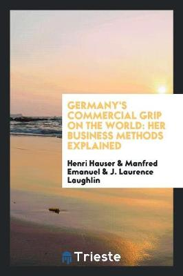 Germany's Commercial Grip on the World: Her Business Methods Explained (Paperback)