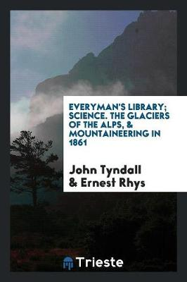 Everyman's Library; Science. the Glaciers of the Alps, & Mountaineering in 1861 (Paperback)
