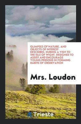 Glimpses of Nature, and Objects of Interest Described, During a Visit to the Isle of Wight. Designed to Assist and Encourage Young Persons in Forming Habits of Observation (Paperback)