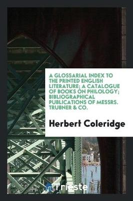 A Glossarial Index to the Printed English Literature; A Catalogue of Books on Philology; Bibliographical Publications of Messrs. Trubner & Co. (Paperback)