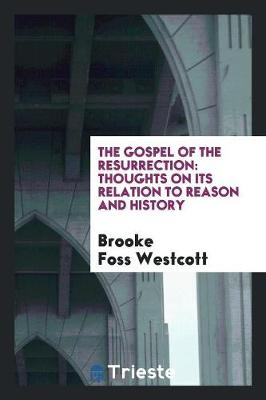 The Gospel of the Resurrection: Thoughts on Its Relation to Reason and History (Paperback)