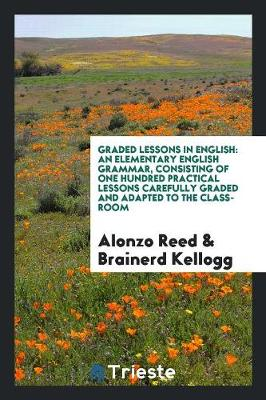 Graded Lessons in English: An Elementary English Grammar, Consisting of One Hundred Practical Lessons Carefully Graded and Adapted to the Class-Room (Paperback)