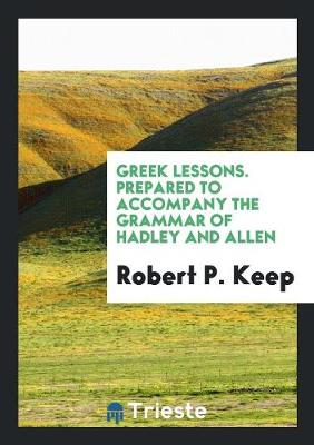 Greek Lessons. Prepared to Accompany the Grammar of Hadley and Allen (Paperback)