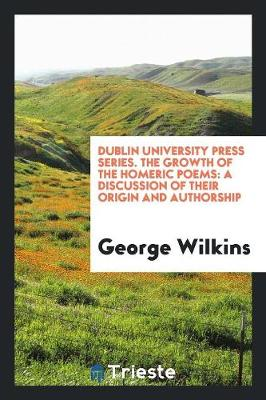 Dublin University Press Series. the Growth of the Homeric Poems: A Discussion of Their Origin and Authorship (Paperback)