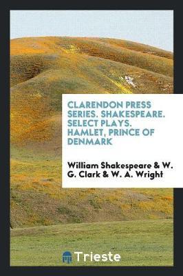 Clarendon Press Series. Shakespeare. Select Plays. Hamlet, Prince of Denmark (Paperback)