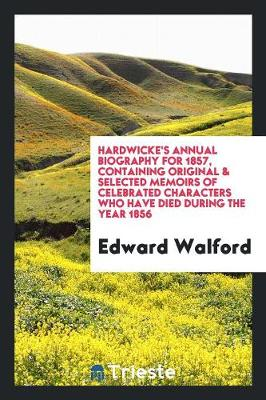 Hardwicke's Annual Biography for 1857, Containing Original & Selected Memoirs of Celebrated Characters Who Have Died During the Year 1856 (Paperback)