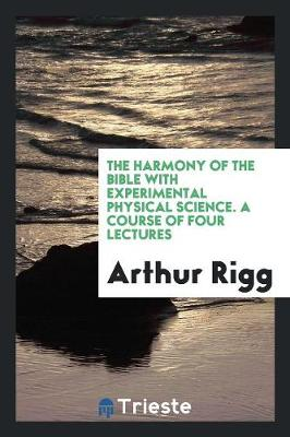 The Harmony of the Bible with Experimental Physical Science. a Course of Four Lectures (Paperback)