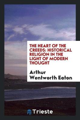 The Heart of the Creeds, Historical Religion in the Light of Modern Thought (Paperback)