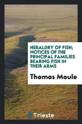 Heraldry of Fish; Notices of the Principal Families Bearing Fish in Their Arms (Paperback)